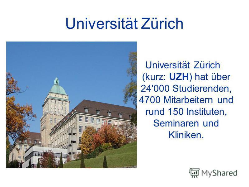 Universität Zürich Universität Zürich (kurz: UZH) hat über 24'000 Studierenden, 4700 Mitarbeitern und rund 150 Instituten, Seminaren und Kliniken.