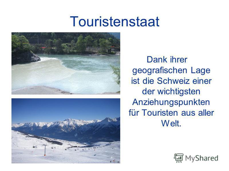 Touristenstaat Dank ihrer geografischen Lage ist die Schweiz einer der wichtigsten Anziehungspunkten für Touristen aus aller Welt.
