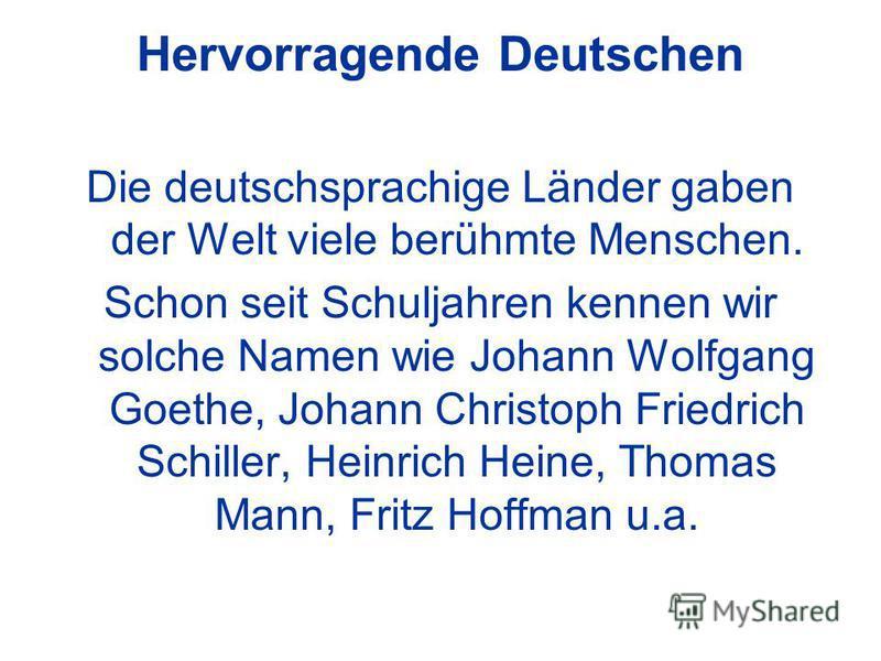 Hervorragende Deutschen Die deutschsprachige Länder gaben der Welt viele berühmte Menschen. Schon seit Schuljahren kennen wir solche Namen wie Johann Wolfgang Goethe, Johann Christoph Friedrich Schiller, Heinrich Heine, Thomas Mann, Fritz Hoffman u.a
