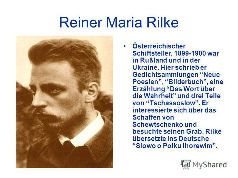 Reiner Maria Rilke Österreichischer Schiftsteller. 1899-1900 war in Rußland und in der Ukraine. Hier schrieb er Gedichtsammlungen Neue Poesien, Bilderbuch, eine Erzählung Das Wort über die Wahrheit und drei Teile von Tschassoslow. Er interessierte si