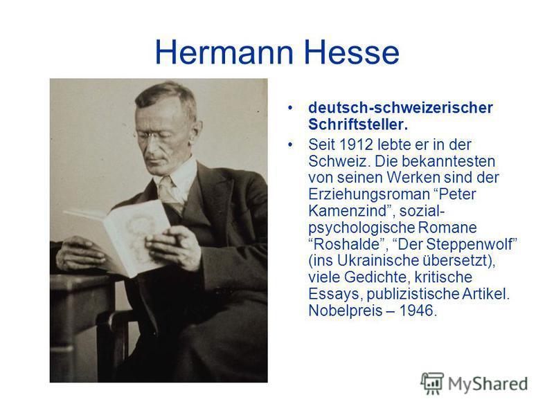 Hermann Hesse deutsch-schweizerischer Schriftsteller. Seit 1912 lebte er in der Schweiz. Die bekanntesten von seinen Werken sind der Erziehungsroman Peter Kamenzind, sozial- psychologische Romane Roshalde, Der Steppenwolf (ins Ukrainische übersetzt),