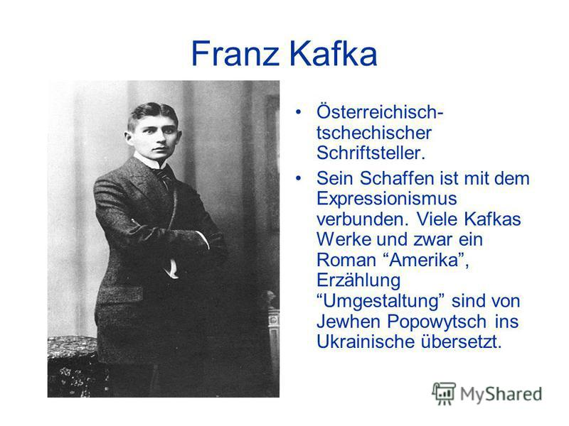 Franz Kafka Österreichisch- tschechischer Schriftsteller. Sein Schaffen ist mit dem Expressionismus verbunden. Viele Kafkas Werke und zwar ein Roman Amerika, Erzählung Umgestaltung sind von Jewhen Popowytsch ins Ukrainische übersetzt.
