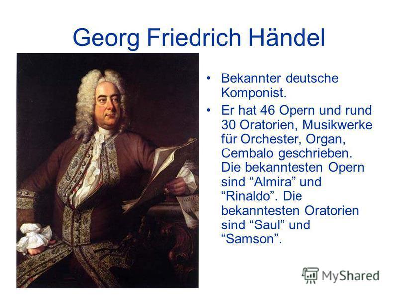 Georg Friedrich Händel Bekannter deutsche Komponist. Er hat 46 Opern und rund 30 Oratorien, Musikwerke für Orchester, Organ, Cembalo geschrieben. Die bekanntesten Opern sind Almira und Rinaldo. Die bekanntesten Oratorien sind Saul und Samson.