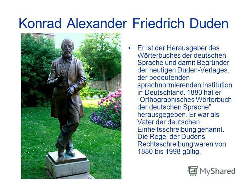 Konrad Alexander Friedrich Duden Er ist der Herausgeber des Wörterbuches der deutschen Sprache und damit Begründer der heutigen Duden-Verlages, der bedeutenden sprachnormierenden Institution in Deutschland. 1880 hat er Orthographisches Wörterbuch der