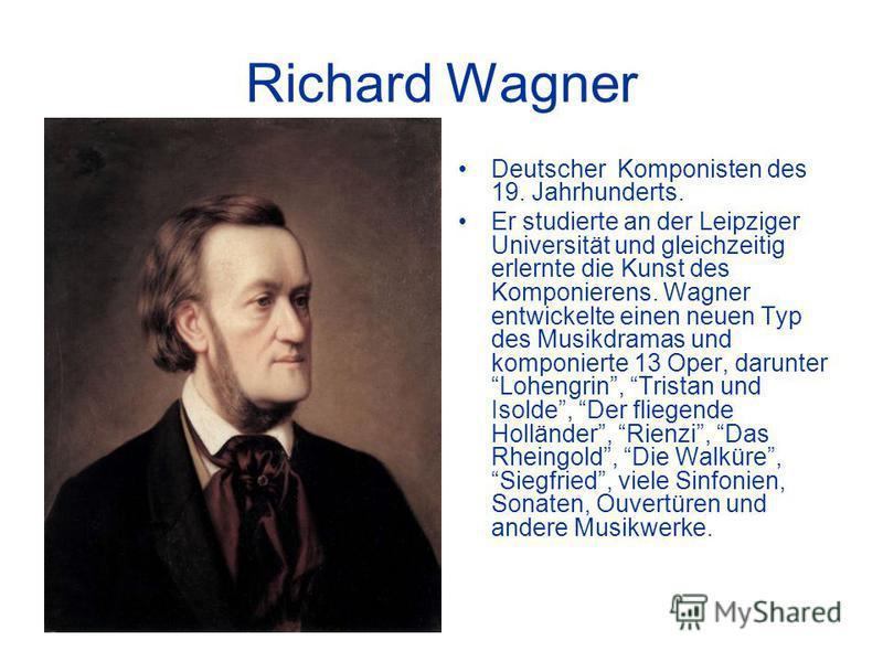 Richard Wagner Deutscher Komponisten des 19. Jahrhunderts. Er studierte an der Leipziger Universität und gleichzeitig erlernte die Kunst des Komponierens. Wagner entwickelte einen neuen Typ des Musikdramas und komponierte 13 Oper, darunter Lohengrin,