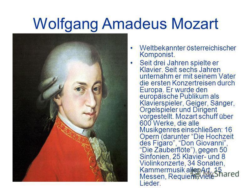 Wolfgang Amadeus Mozart Weltbekannter österreichischer Komponist. Seit drei Jahren spielte er Klavier. Seit sechs Jahren unternahm er mit seinem Vater die ersten Konzertreisen durch Europa. Er wurde den europäische Publikum als Klavierspieler, Geiger