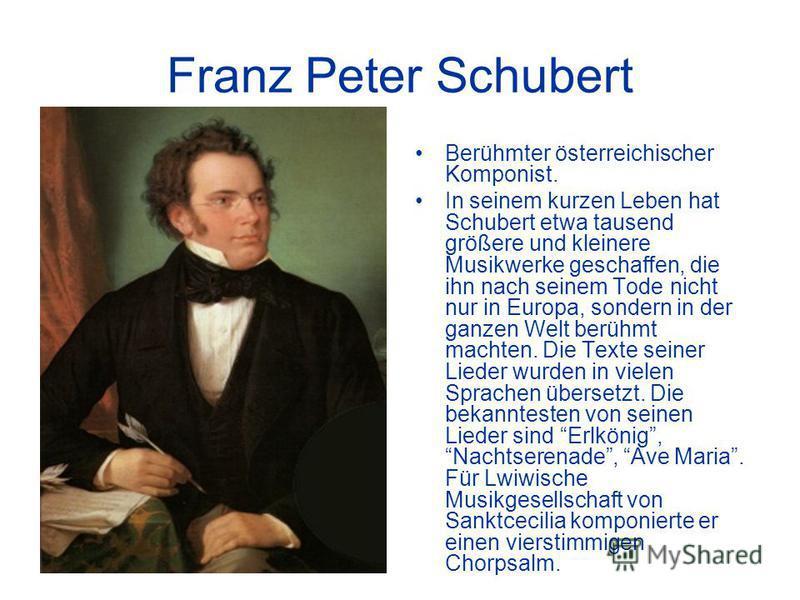 Franz Peter Schubert Berühmter österreichischer Komponist. In seinem kurzen Leben hat Schubert etwa tausend größere und kleinere Musikwerke geschaffen, die ihn nach seinem Tode nicht nur in Europa, sondern in der ganzen Welt berühmt machten. Die Text