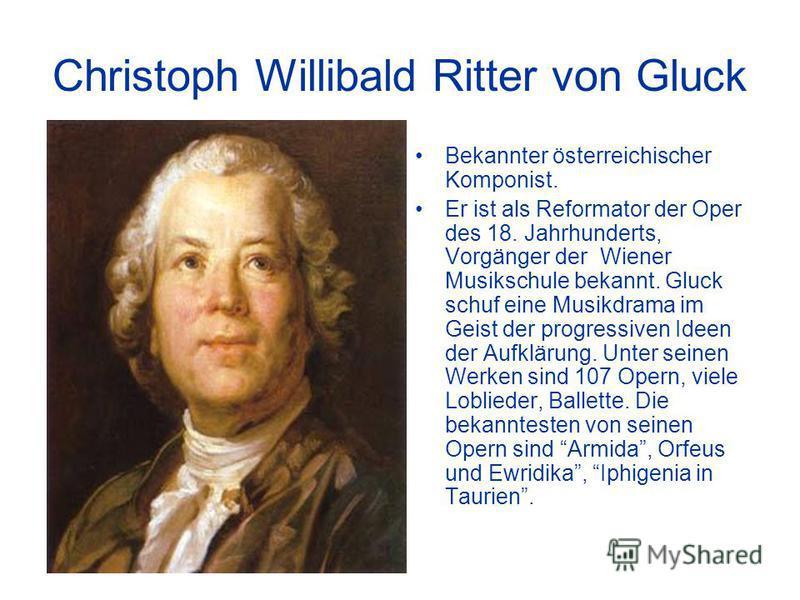 Christoph Willibald Ritter von Gluck Bekannter österreichischer Komponist. Er ist als Reformator der Oper des 18. Jahrhunderts, Vorgänger der Wiener Musikschule bekannt. Gluck schuf eine Musikdrama im Geist der progressiven Ideen der Aufklärung. Unte