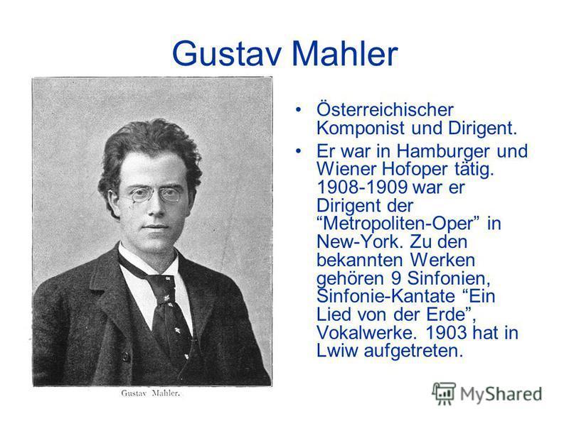 Gustav Mahler Österreichischer Komponist und Dirigent. Er war in Hamburger und Wiener Hofoper tätig. 1908-1909 war er Dirigent der Metropoliten-Oper in New-York. Zu den bekannten Werken gehören 9 Sinfonien, Sinfonie-Kantate Ein Lied von der Erde, Vok