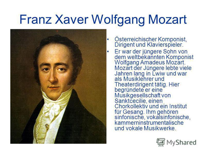 Franz Xaver Wolfgang Mozart Österreichischer Komponist, Dirigent und Klavierspieler. Er war der jüngere Sohn von dem weltbekannten Komponist Wolfgang Amadeus Mozart. Mozart der Jüngere lebte viele Jahren lang in Lwiw und war als Musiklehrer und Theat