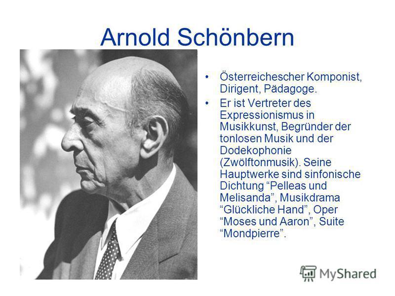 Arnold Schönbern Österreichescher Komponist, Dirigent, Pädagoge. Er ist Vertreter des Expressionismus in Musikkunst, Begründer der tonlosen Musik und der Dodekophonie (Zwölftonmusik). Seine Hauptwerke sind sinfonische Dichtung Pelleas und Melisanda,