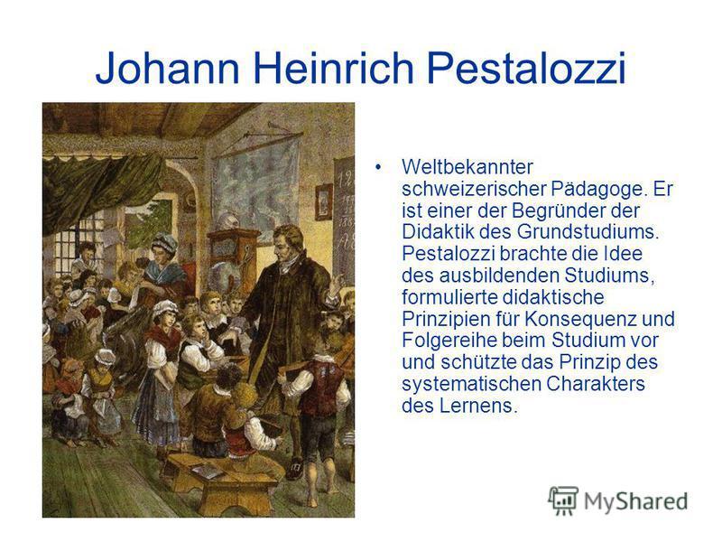Johann Heinrich Pestalozzi Weltbekannter schweizerischer Pädagoge. Er ist einer der Begründer der Didaktik des Grundstudiums. Pestalozzi brachte die Idee des ausbildenden Studiums, formulierte didaktische Prinzipien für Konsequenz und Folgereihe beim