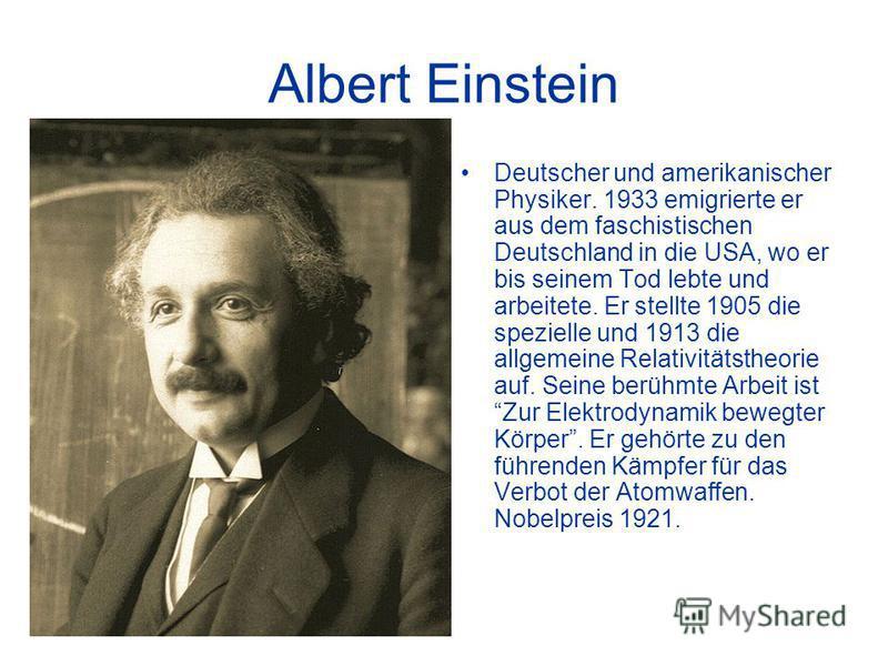 Albert Einstein Deutscher und amerikanischer Physiker. 1933 emigrierte er aus dem faschistischen Deutschland in die USA, wo er bis seinem Tod lebte und arbeitete. Er stellte 1905 die spezielle und 1913 die allgemeine Relativitätstheorie auf. Seine be