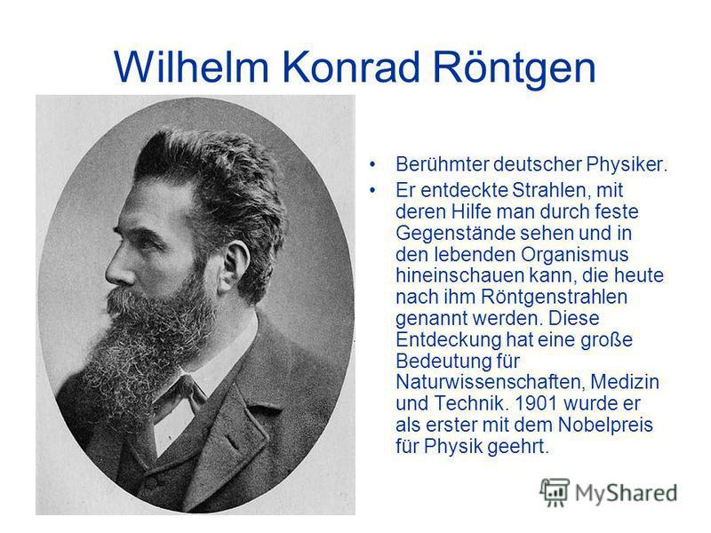 Wilhelm Konrad Röntgen Berühmter deutscher Physiker. Er entdeckte Strahlen, mit deren Hilfe man durch feste Gegenstände sehen und in den lebenden Organismus hineinschauen kann, die heute nach ihm Röntgenstrahlen genannt werden. Diese Entdeckung hat e