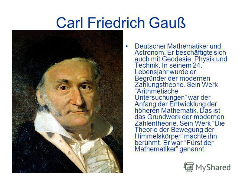 Carl Friedrich Gauß Deutscher Mathematiker und Astronom. Er beschäftigte sich auch mit Geodesie, Physik und Technik. In seinem 24. Lebensjahr wurde er Begründer der modernen Zahlungstheorie. Sein Werk Arithmetische Untersuchungen war der Anfang der E