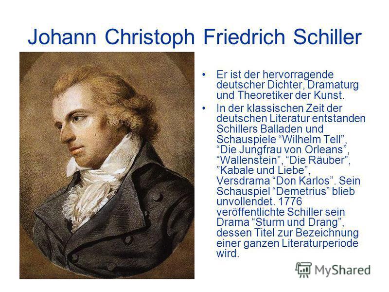 Johann Christoph Friedrich Schiller Er ist der hervorragende deutscher Dichter, Dramaturg und Theoretiker der Kunst. In der klassischen Zeit der deutschen Literatur entstanden Schillers Balladen und Schauspiele Wilhelm Tell, Die Jungfrau von Orleans,