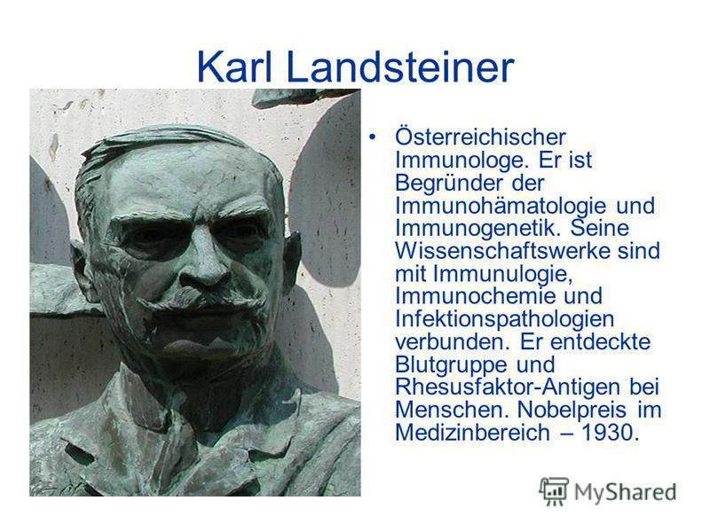 Karl Landsteiner Österreichischer Immunologe. Er ist Begründer der Immunohämatologie und Immunogenetik. Seine Wissenschaftswerke sind mit Immunulogie, Immunochemie und Infektionspathologien verbunden. Er entdeckte Blutgruppe und Rhesusfaktor-Antigen