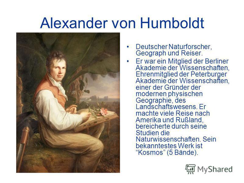Alexander von Humboldt Deutscher Naturforscher, Geograph und Reiser. Er war ein Mitglied der Berliner Akademie der Wissenschaften, Ehrenmitglied der Peterburger Akademie der Wissenschaften, einer der Gründer der modernen physischen Geographie, des La