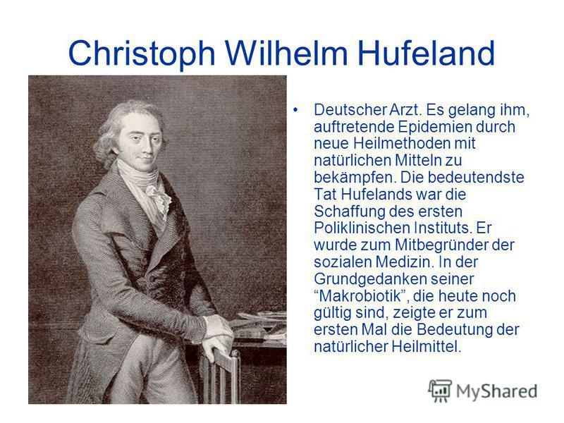 Christoph Wilhelm Hufeland Deutscher Arzt. Es gelang ihm, auftretende Epidemien durch neue Heilmethoden mit natürlichen Mitteln zu bekämpfen. Die bedeutendste Tat Hufelands war die Schaffung des ersten Poliklinischen Instituts. Er wurde zum Mitbegrün
