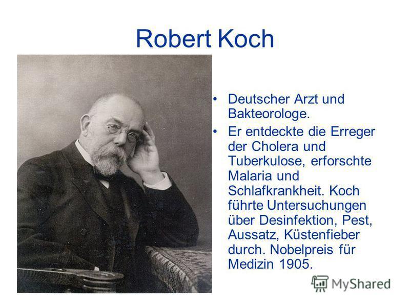 Robert Koch Deutscher Arzt und Bakteorologe. Er entdeckte die Erreger der Cholera und Tuberkulose, erforschte Malaria und Schlafkrankheit. Koch führte Untersuchungen über Desinfektion, Pest, Aussatz, Küstenfieber durch. Nobelpreis für Medizin 1905.