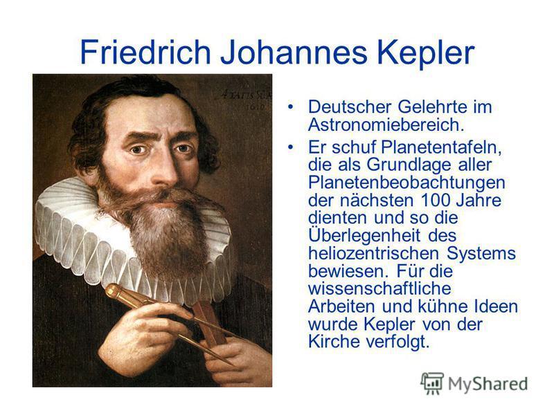 Friedrich Johannes Kepler Deutscher Gelehrte im Astronomiebereich. Er schuf Planetentafeln, die als Grundlage aller Planetenbeobachtungen der nächsten 100 Jahre dienten und so die Überlegenheit des heliozentrischen Systems bewiesen. Für die wissensch