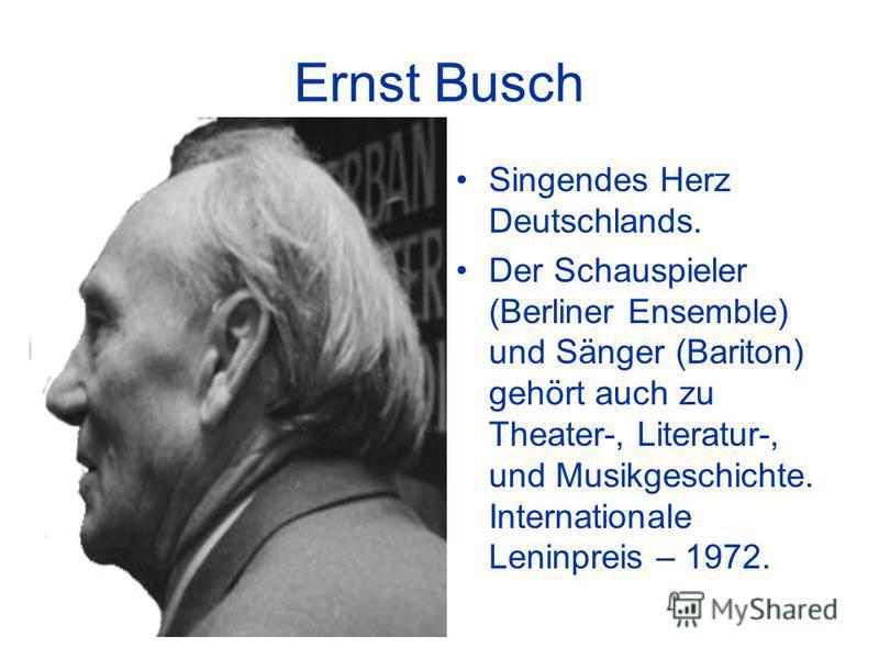 Ernst Busch Singendes Herz Deutschlands. Der Schauspieler (Berliner Ensemble) und Sänger (Bariton) gehört auch zu Theater-, Literatur-, und Musikgeschichte. Internationale Leninpreis – 1972.