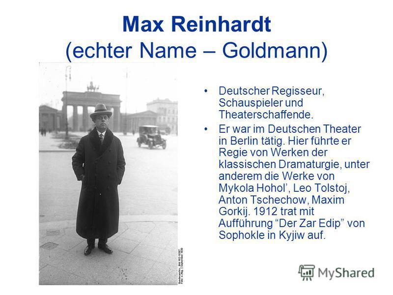 Max Reinhardt (echter Name – Goldmann) Deutscher Regisseur, Schauspieler und Theaterschaffende. Er war im Deutschen Theater in Berlin tätig. Hier führte er Regie von Werken der klassischen Dramaturgie, unter anderem die Werke von Mykola Hohol, Leo To