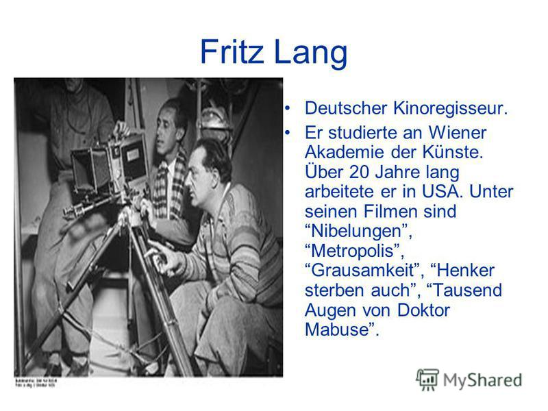 Fritz Lang Deutscher Kinoregisseur. Er studierte an Wiener Akademie der Künste. Über 20 Jahre lang arbeitete er in USA. Unter seinen Filmen sind Nibelungen, Metropolis, Grausamkeit, Henker sterben auch, Tausend Augen von Doktor Mabuse.