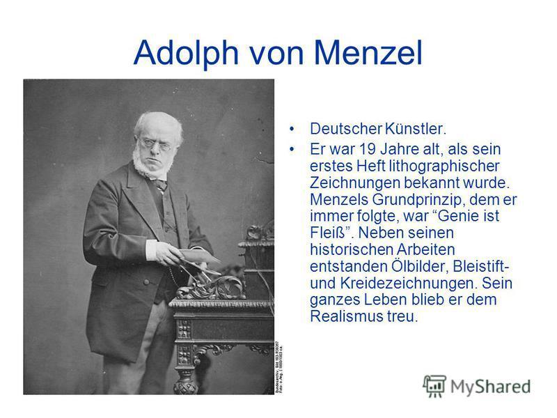 Adolph von Menzel Deutscher Künstler. Er war 19 Jahre alt, als sein erstes Heft lithographischer Zeichnungen bekannt wurde. Menzels Grundprinzip, dem er immer folgte, war Genie ist Fleiß. Neben seinen historischen Arbeiten entstanden Ölbilder, Bleist