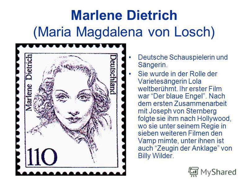 Marlene Dietrich (Maria Magdalena von Losch) Deutsche Schauspielerin und Sängerin. Sie wurde in der Rolle der Varietesängerin Lola weltberühmt. Ihr erster Film war Der blaue Engel. Nach dem ersten Zusammenarbeit mit Joseph von Sternberg folgte sie ih