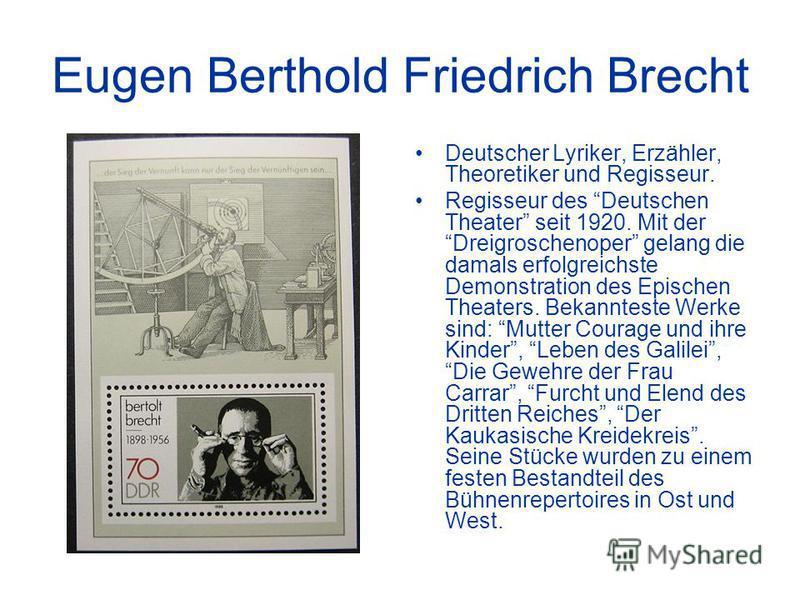 Eugen Berthold Friedrich Brecht Deutscher Lyriker, Erzähler, Theoretiker und Regisseur. Regisseur des Deutschen Theater seit 1920. Mit der Dreigroschenoper gelang die damals erfolgreichste Demonstration des Epischen Theaters. Bekannteste Werke sind: