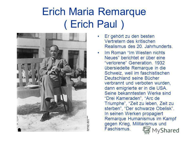 Erich Maria Remarque ( Erich Paul ) Er gehört zu den besten Vertretern des kritischen Realismus des 20. Jahrhunderts. Im Roman Im Westen nichts Neues berichtet er über eine verlorene Generation. 1932 übersiedelte Remarque in die Schweiz, weil im fasc