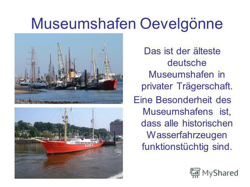 Museumshafen Oevelgönne Das ist der älteste deutsche Museumshafen in privater Trägerschaft. Eine Besonderheit des Museumshafens ist, dass alle historischen Wasserfahrzeugen funktionstüchtig sind.