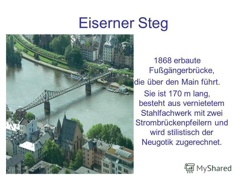 Eiserner Steg 1868 erbaute Fußgängerbrücke, die über den Main führt. Sie ist 170 m lang, besteht aus vernietetem Stahlfachwerk mit zwei Strombrückenpfeilern und wird stilistisch der Neugotik zugerechnet.