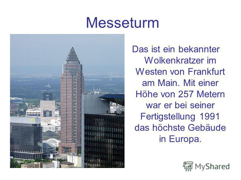 Messeturm Das ist ein bekannter Wolkenkratzer im Westen von Frankfurt am Main. Mit einer Höhe von 257 Metern war er bei seiner Fertigstellung 1991 das höchste Gebäude in Europa.