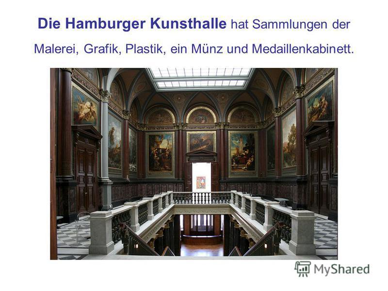 Die Hamburger Kunsthalle hat Sammlungen der Malerei, Grafik, Plastik, ein Münz und Medaillenkabinett.