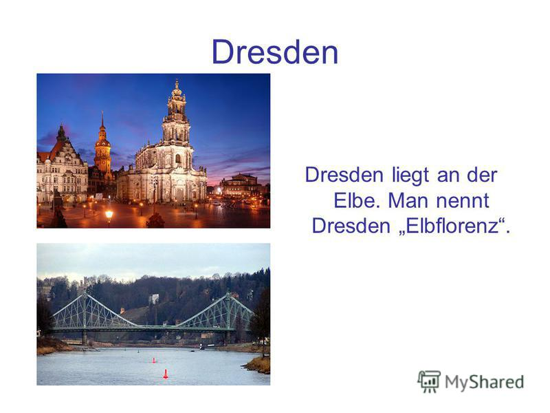 Dresden Dresden liegt an der Elbe. Man nennt Dresden Elbflorenz.