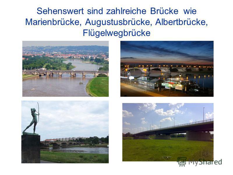 Sehenswert sind zahlreiche Brücke wie Marienbrücke, Augustusbrücke, Albertbrücke, Flügelwegbrücke