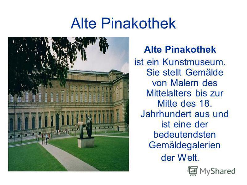Alte Pinakothek ist ein Kunstmuseum. Sie stellt Gemälde von Malern des Mittelalters bis zur Mitte des 18. Jahrhundert aus und ist eine der bedeutendsten Gemäldegalerien der Welt.