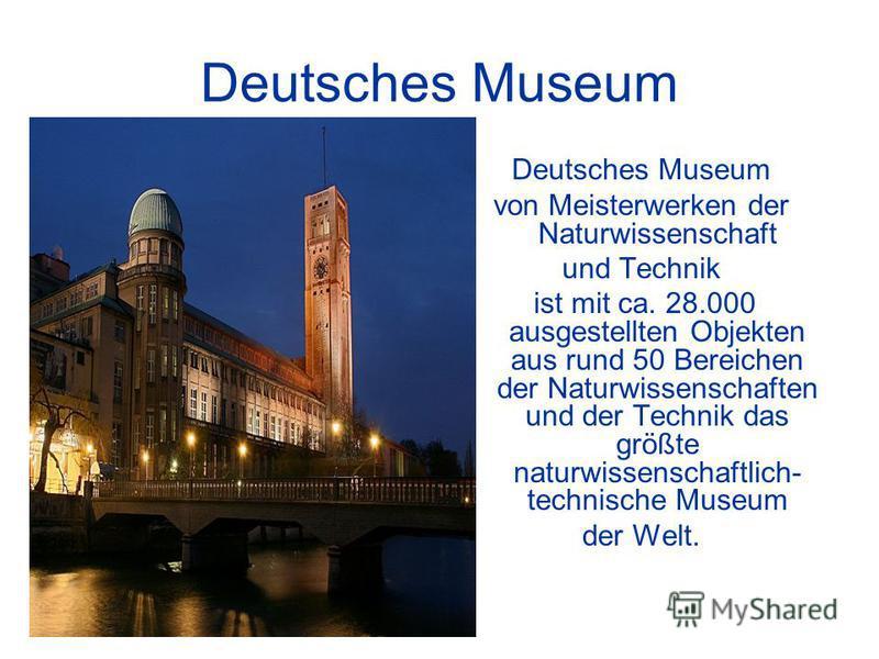 Deutsches Museum von Meisterwerken der Naturwissenschaft und Technik ist mit ca. 28.000 ausgestellten Objekten aus rund 50 Bereichen der Naturwissenschaften und der Technik das größte naturwissenschaftlich- technische Museum der Welt.