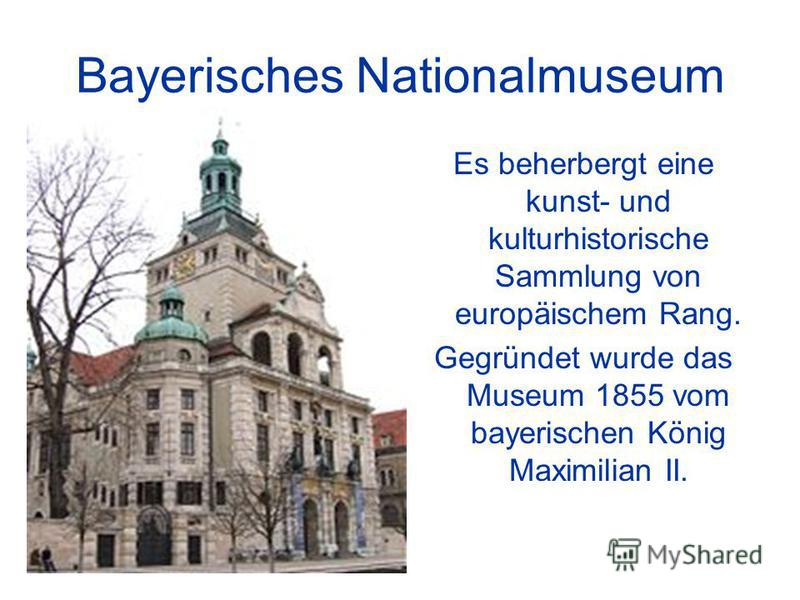 Bayerisches Nationalmuseum Es beherbergt eine kunst- und kulturhistorische Sammlung von europäischem Rang. Gegründet wurde das Museum 1855 vom bayerischen König Maximilian II.
