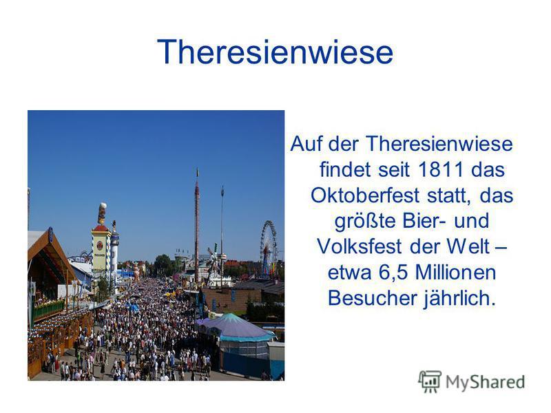 Theresienwiese Auf der Theresienwiese findet seit 1811 das Oktoberfest statt, das größte Bier- und Volksfest der Welt – etwa 6,5 Millionen Besucher jährlich.