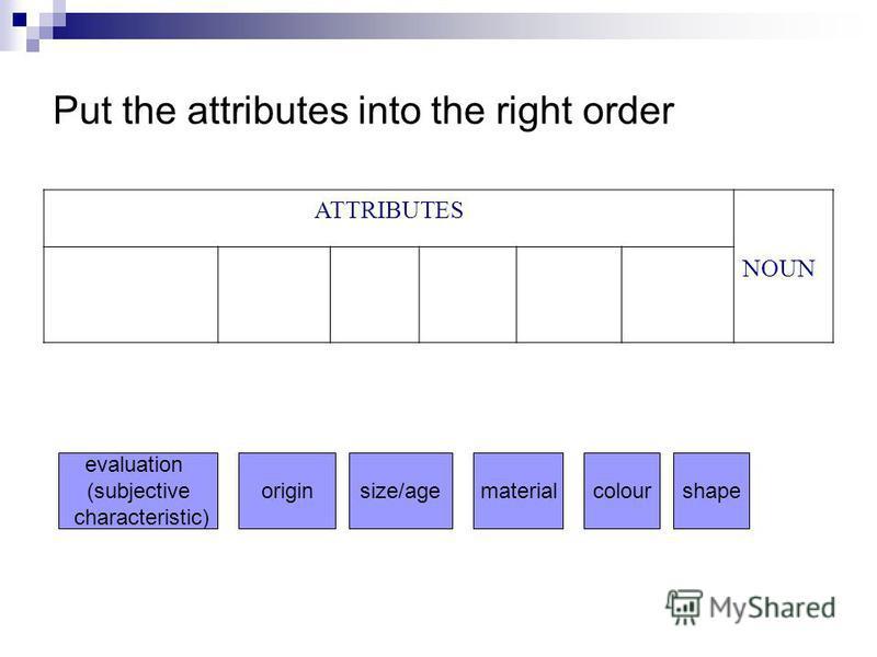 Put the attributes into the right order ATTRIBUTES NOUN evaluation (subjective characteristic) originsize/agematerialcolourshape