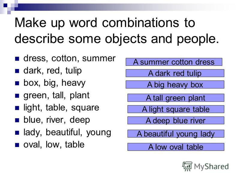 Make up word combinations to describe some objects and people. dress, cotton, summer dark, red, tulip box, big, heavy green, tall, plant light, table, square blue, river, deep lady, beautiful, young oval, low, table A summer cotton dress A dark red t