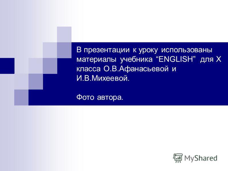 В презентации к уроку использованы материалы учебника ENGLISH для X класса О.В.Афанасьевой и И.В.Михеевой. Фото автора.