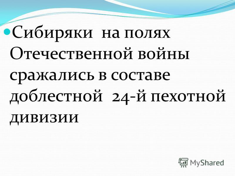 Сибиряки на полях Отечественной войны сражались в составе доблестной 24-й пехотной дивизии
