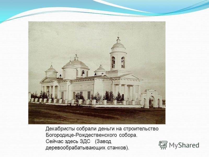 Декабристы собрали деньги на строительство Богородице-Рождественского собора. Сейчас здесь ЗДС (Завод деревообрабатывающих станков).