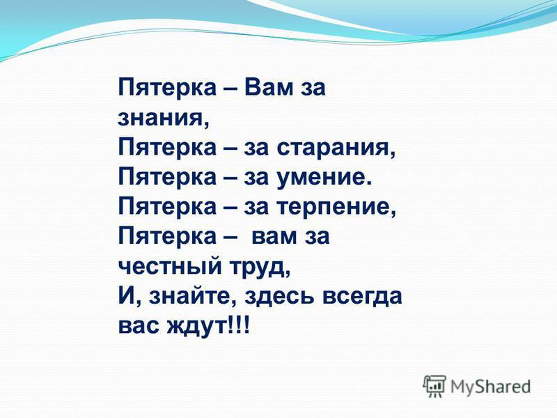 Пятерка – Вам за знания, Пятерка – за старания, Пятерка – за умение. Пятерка – за терпение, Пятерка – вам за честный труд, И, знайте, здесь всегда вас ждут!!!