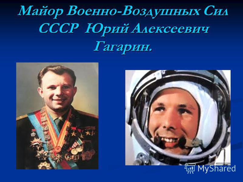 Майор Военно-Воздушных Сил СССР Юрий Алексеевич Гагарин.
