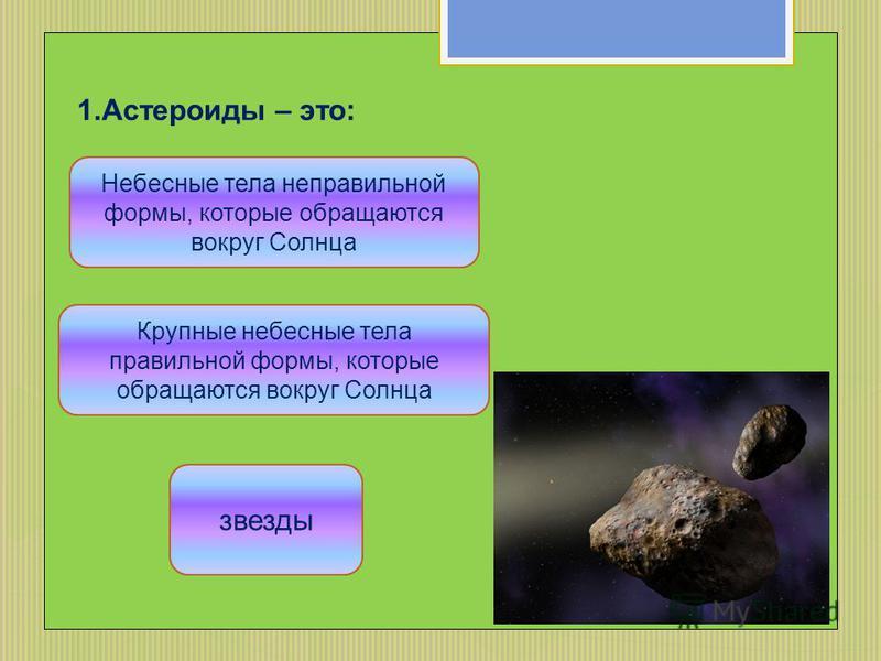 1. Астероиды – это: Небесные тела неправильной формы, которые обращаются вокруг Солнца Крупные небесные тела правильной формы, которые обращаются вокруг Солнца звезды